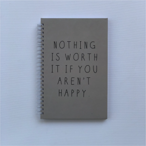 "'Nothing is worth it if you aren't happy"" - A5 Hard Cover Notebook"